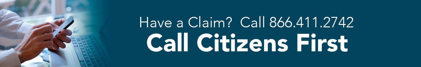 Call Citizens First: Have a Claim? Call 866.411.2742